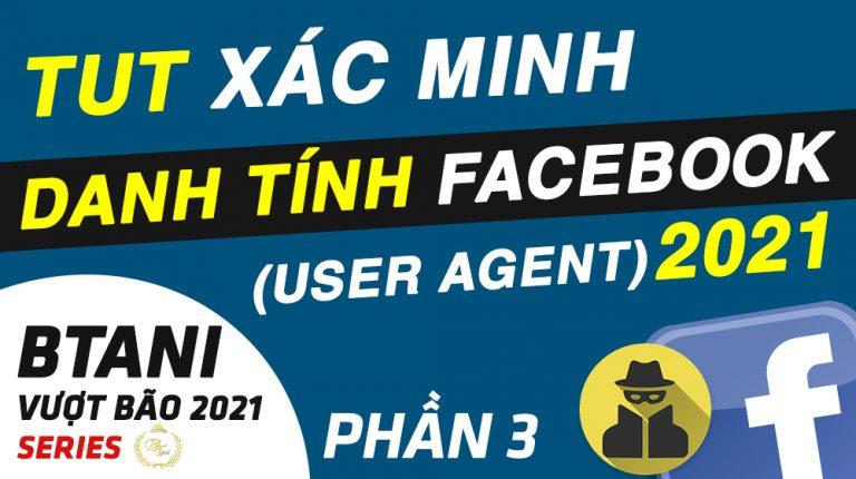 TUT Kháng Xác Minh Danh Tính Facebook 2021 Sao Cho Về - User Agent - BTani Vượt Bão 2021 Series P3